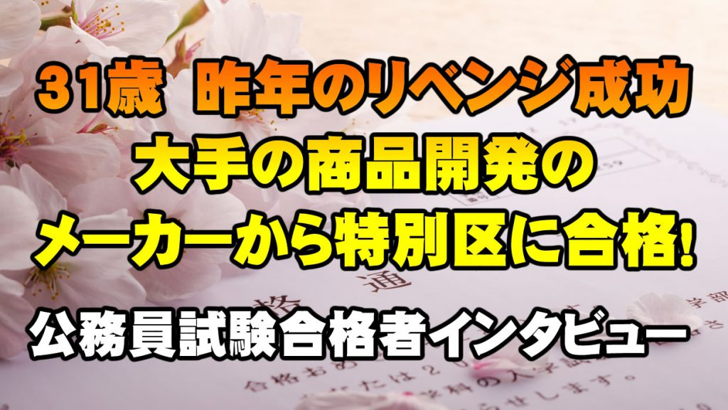 【公務員合格者インタビュー動画Vo.25】31歳 昨年のリベンジ成功!大手メーカーの商品開発から特別区に合格!